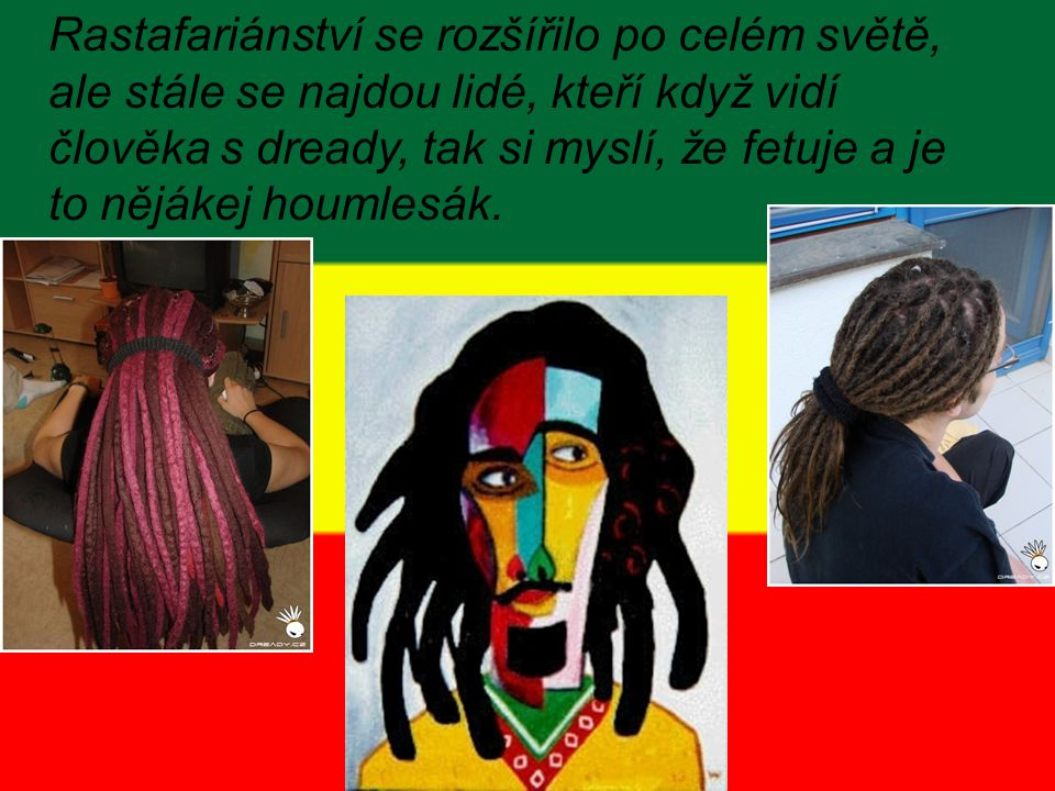 Rastafariánství se rozšířilo po celém světě, ale stále se najdou lidé, kteří když vidí člověka s dready, tak si myslí, že fetuje a je to nějákej houmlesák.
