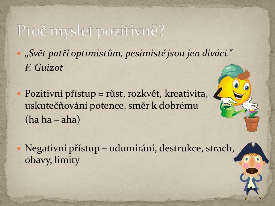 """Proč myslet pozitivně """"Svět patří optimistům, pesimisté jsou jen diváci. F. Guizot."""