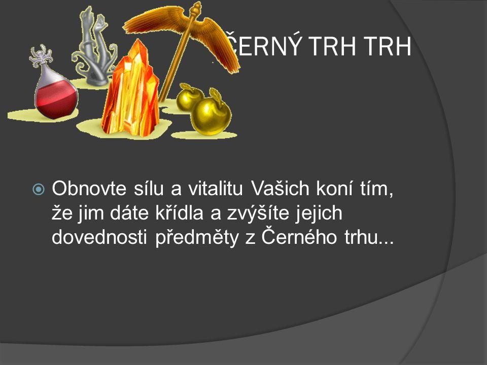 ČERNÝ TRH TRH Obnovte sílu a vitalitu Vašich koní tím, že jim dáte křídla a zvýšíte jejich dovednosti předměty z Černého trhu...