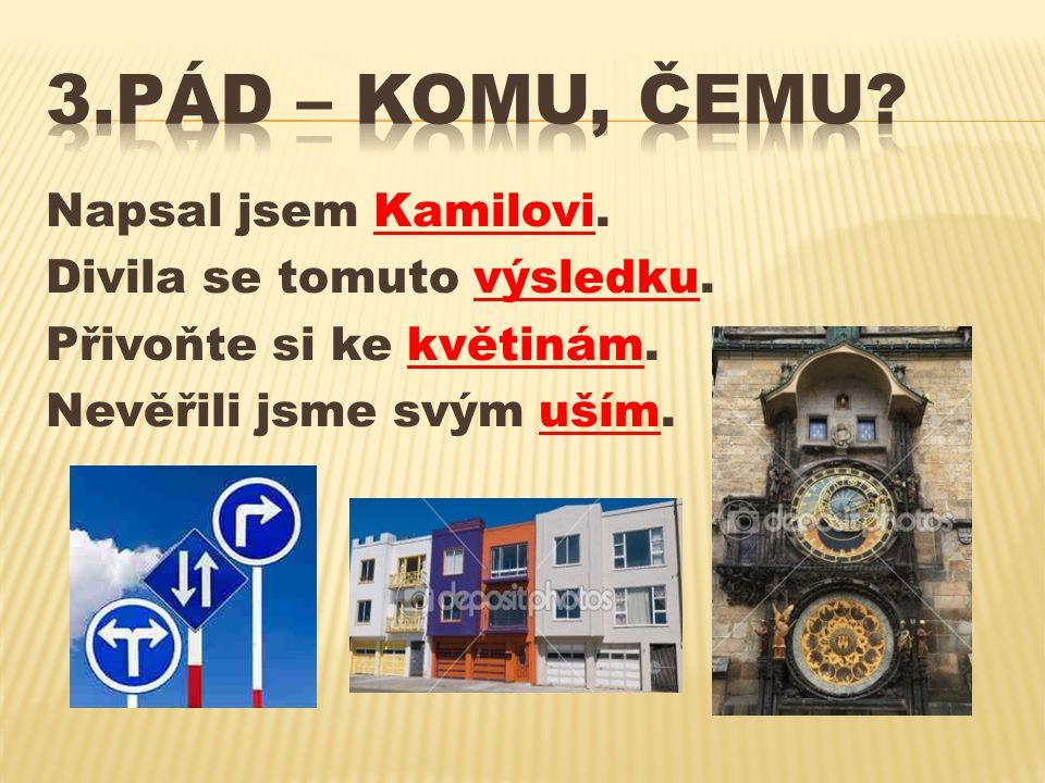 3.pád – KOMU, ČEMU. Napsal jsem Kamilovi. Divila se tomuto výsledku.
