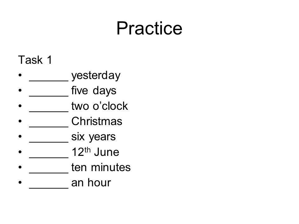 Practice Task 1 ______ yesterday ______ five days ______ two o'clock