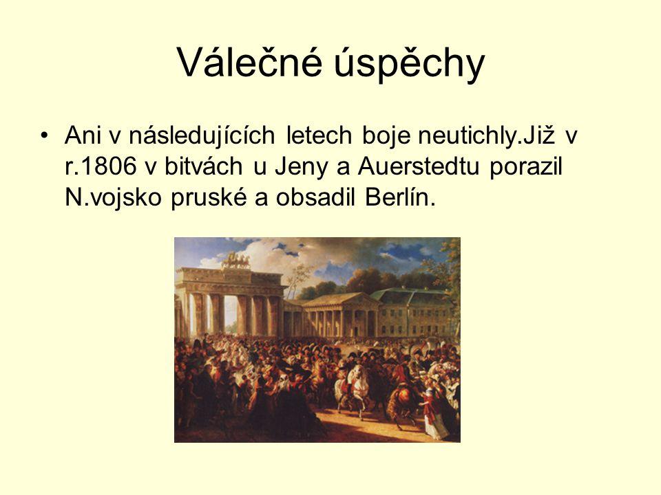 Válečné úspěchy Ani v následujících letech boje neutichly.Již v r.1806 v bitvách u Jeny a Auerstedtu porazil N.vojsko pruské a obsadil Berlín.