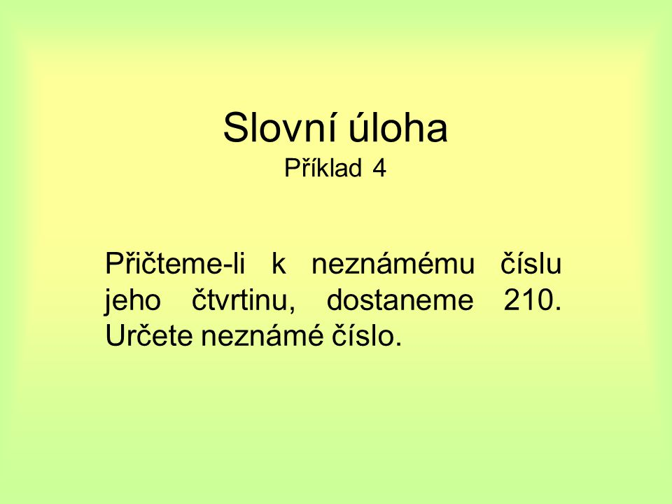 Slovní úloha Příklad 4 Přičteme-li k neznámému číslu jeho čtvrtinu, dostaneme 210.