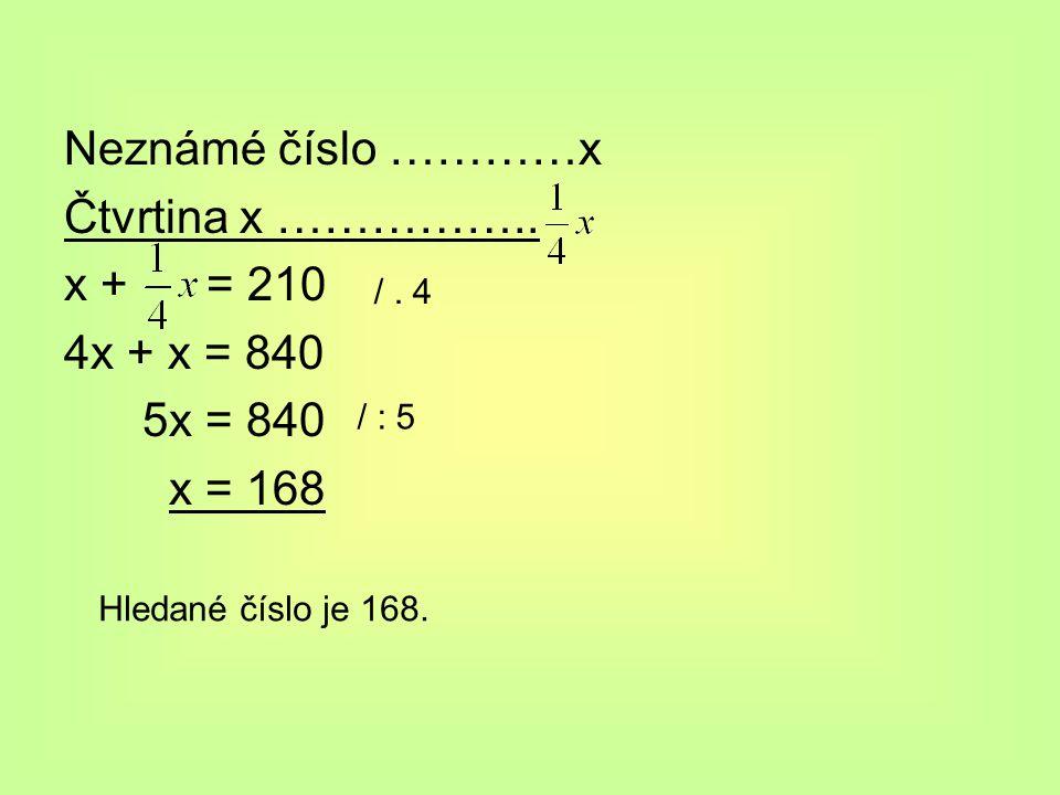 Neznámé číslo …………x Čtvrtina x …………….. x + = 210 4x + x = 840 5x = 840