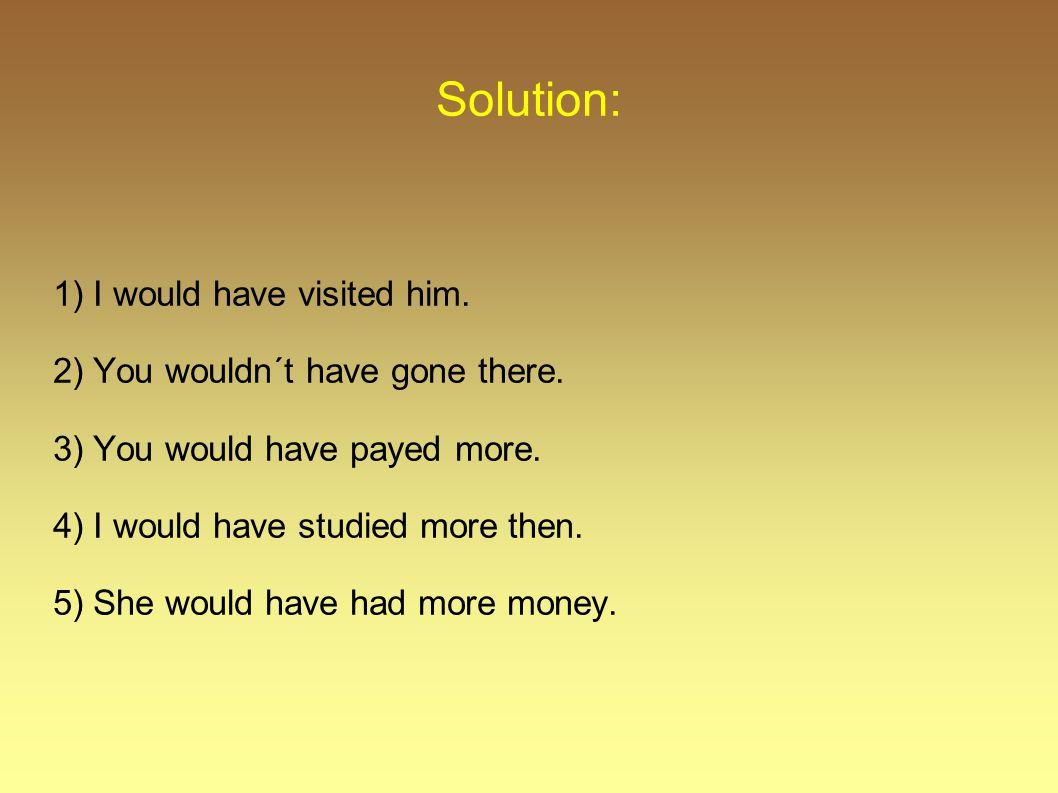 Solution: 1) I would have visited him.