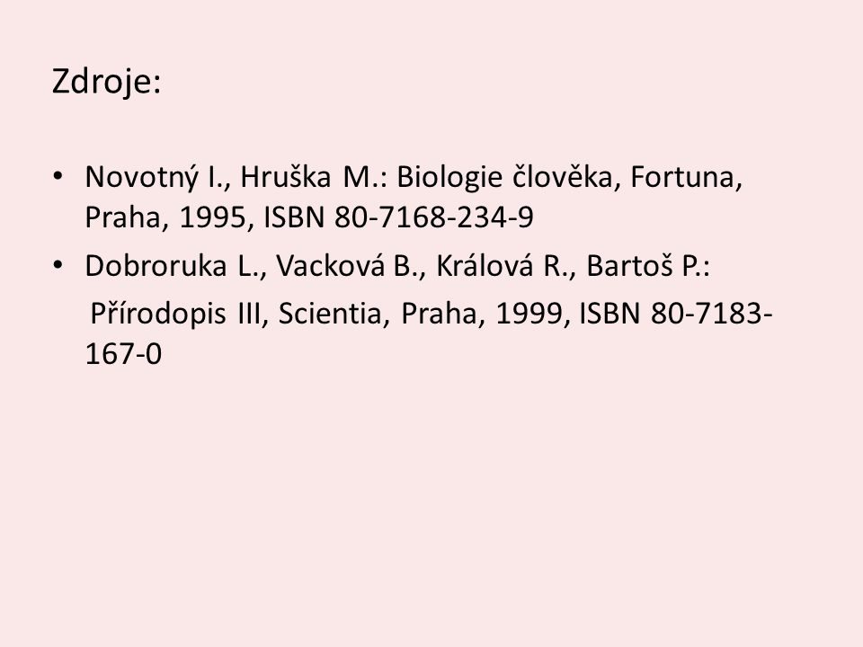 Zdroje: Novotný I., Hruška M.: Biologie člověka, Fortuna, Praha, 1995, ISBN 80-7168-234-9. Dobroruka L., Vacková B., Králová R., Bartoš P.:
