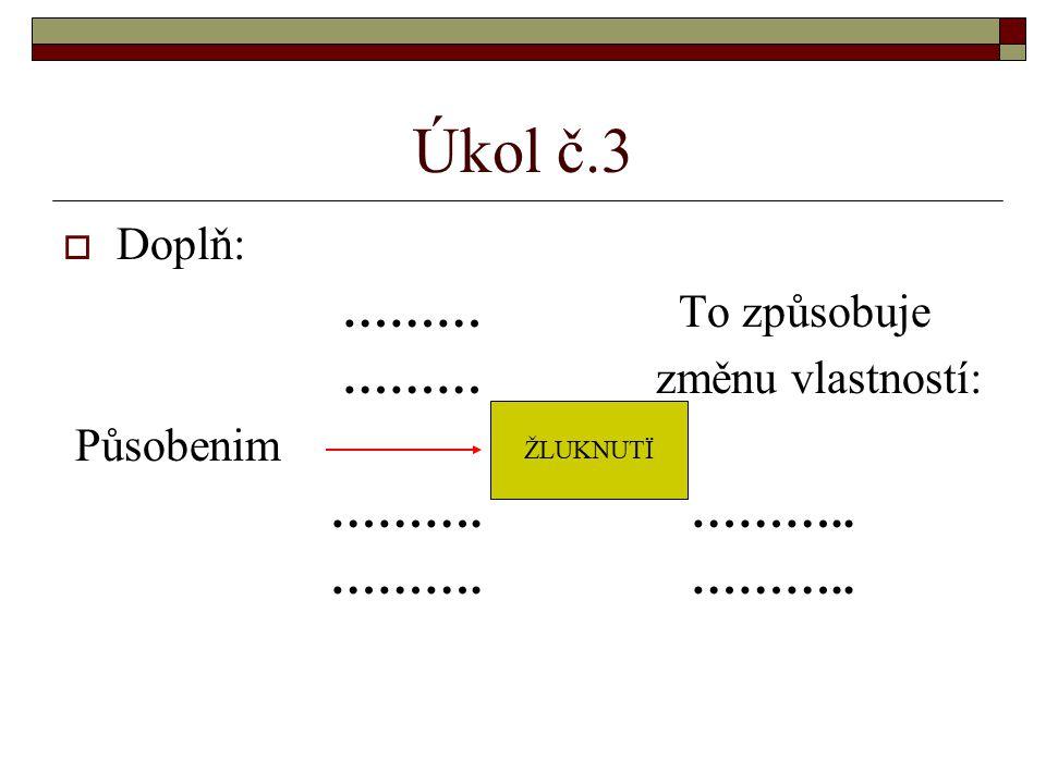 Úkol č.3 Doplň: ……… To způsobuje ……… změnu vlastností: Působenim