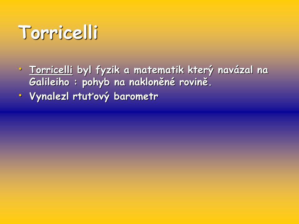 Torricelli Torricelli byl fyzik a matematik který navázal na Galileiho : pohyb na nakloněné rovině.
