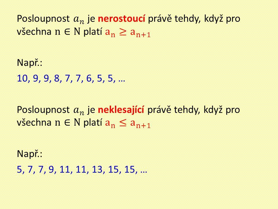 Posloupnost 𝑎 𝑛 je nerostoucí právě tehdy, když pro všechna n∈N platí a n ≥ a n+1 Např.: 10, 9, 9, 8, 7, 7, 6, 5, 5, … Posloupnost 𝑎 𝑛 je neklesající právě tehdy, když pro všechna n∈N platí a n ≤ a n+1 5, 7, 7, 9, 11, 11, 13, 15, 15, …