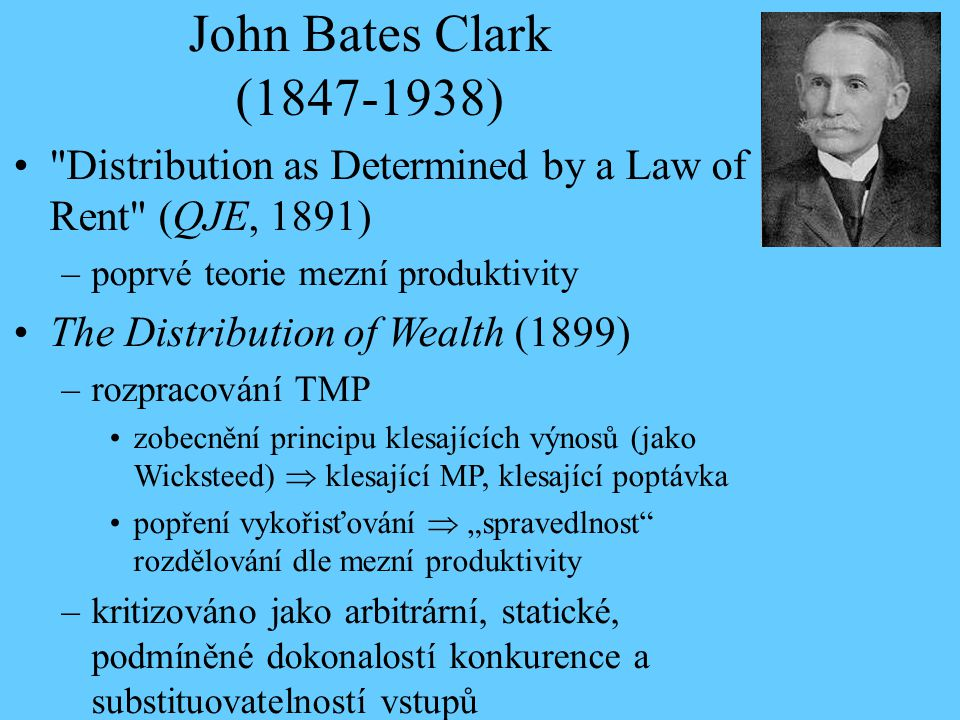 John Bates Clark (1847-1938) Distribution as Determined by a Law of Rent (QJE, 1891) poprvé teorie mezní produktivity.