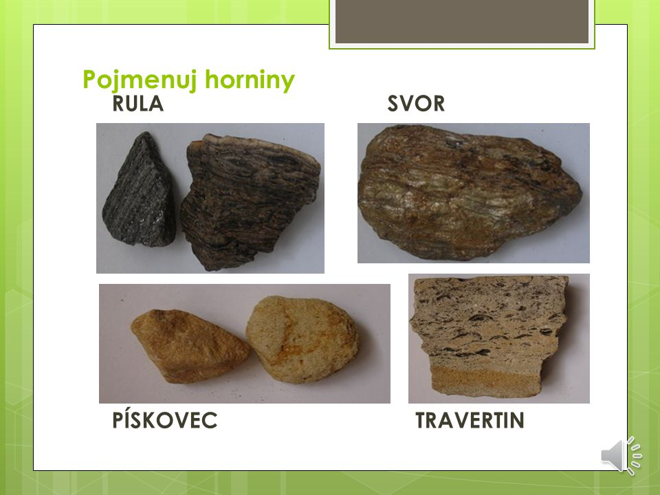 Pojmenuj horniny RULA SVOR PÍSKOVEC TRAVERTIN