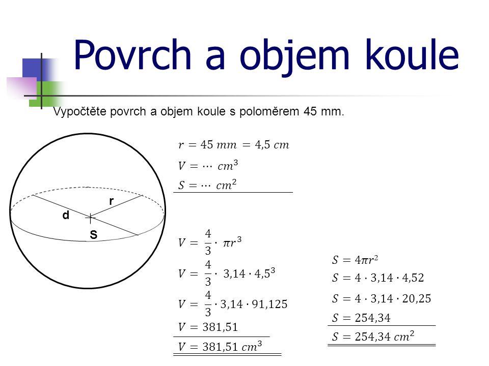 Povrch a objem koule Vypočtěte povrch a objem koule s poloměrem 45 mm.