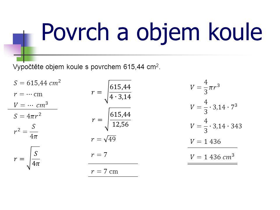 Povrch a objem koule Vypočtěte objem koule s povrchem 615,44 cm2.