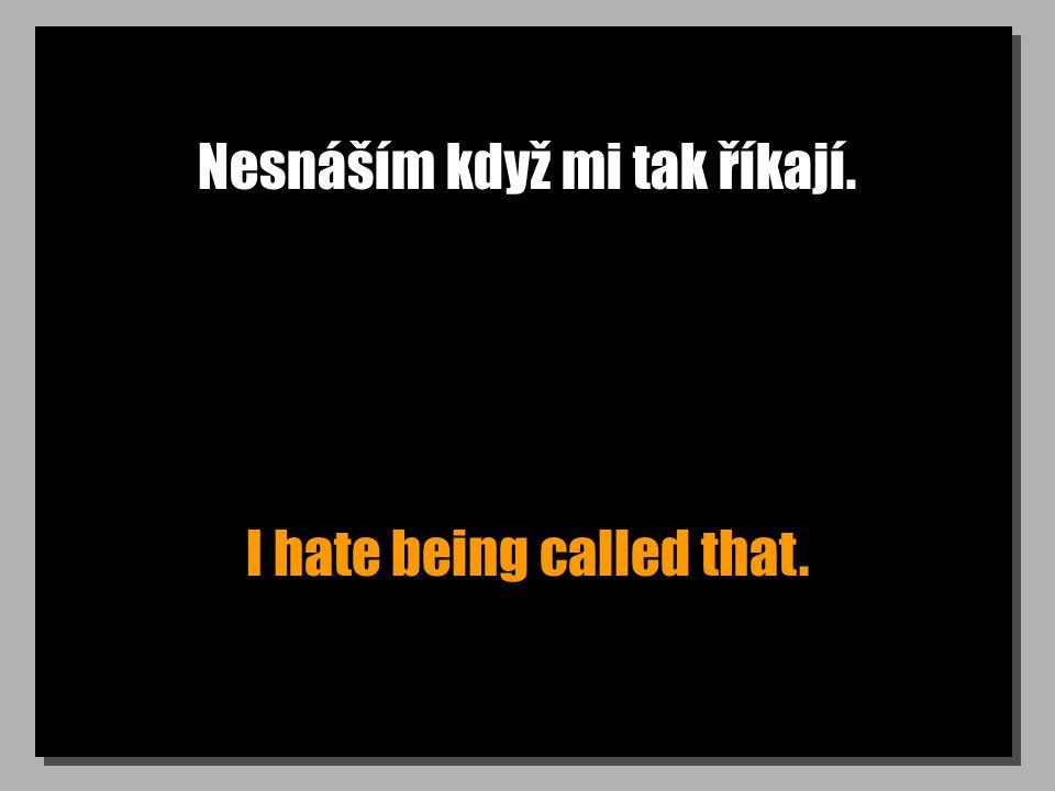 Nesnáším když mi tak říkají.