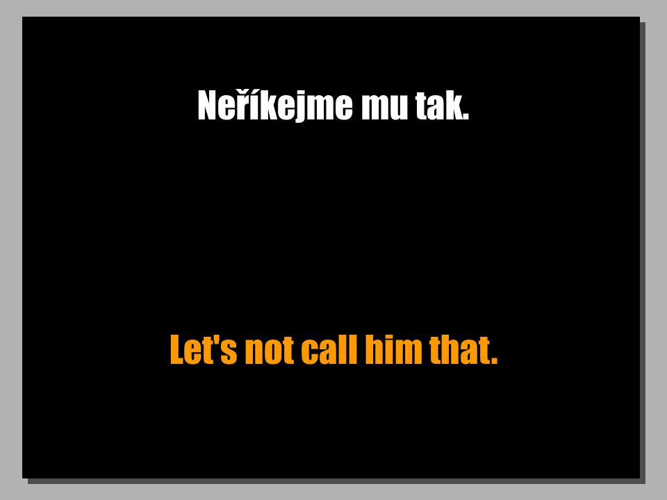 Neříkejme mu tak. Let s not call him that.