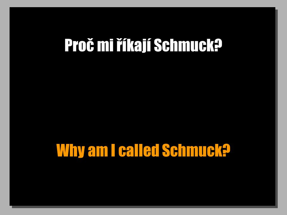 Proč mi říkají Schmuck Why am I called Schmuck