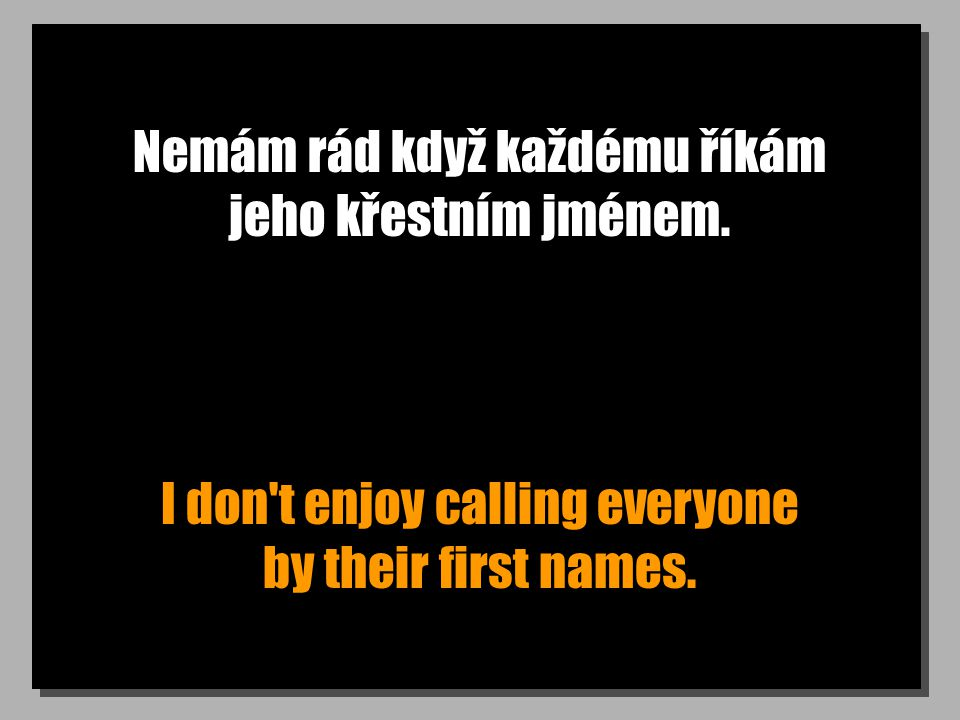 Nemám rád když každému říkám jeho křestním jménem.