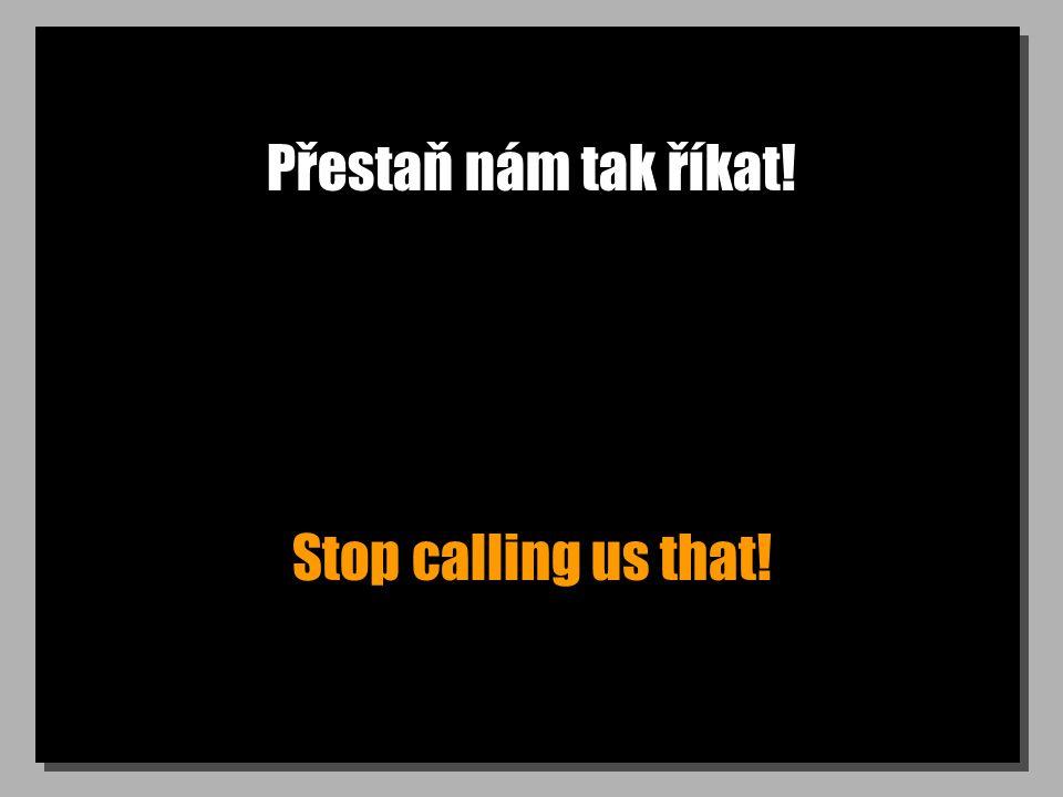 Přestaň nám tak říkat! Stop calling us that!