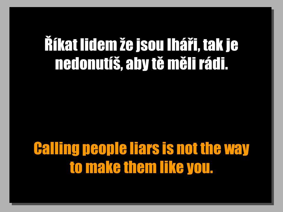 Říkat lidem že jsou lháři, tak je nedonutíš, aby tě měli rádi.