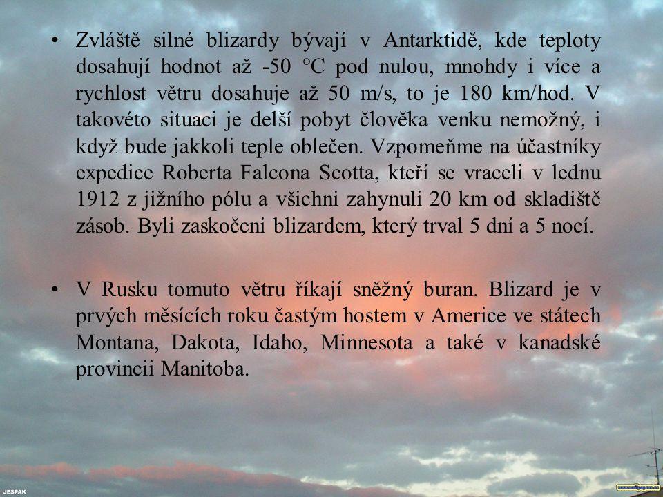 Zvláště silné blizardy bývají v Antarktidě, kde teploty dosahují hodnot až -50 °C pod nulou, mnohdy i více a rychlost větru dosahuje až 50 m/s, to je 180 km/hod. V takovéto situaci je delší pobyt člověka venku nemožný, i když bude jakkoli teple oblečen. Vzpomeňme na účastníky expedice Roberta Falcona Scotta, kteří se vraceli v lednu 1912 z jižního pólu a všichni zahynuli 20 km od skladiště zásob. Byli zaskočeni blizardem, který trval 5 dní a 5 nocí.