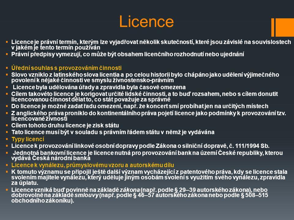 Licence Licence je právní termín, kterým lze vyjadřovat několik skutečností, které jsou závislé na souvislostech v jakém je tento termín používán.