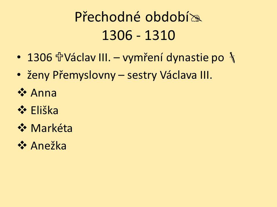 Přechodné období 1306 - 1310 1306 Václav III. – vymření dynastie po  ženy Přemyslovny – sestry Václava III.