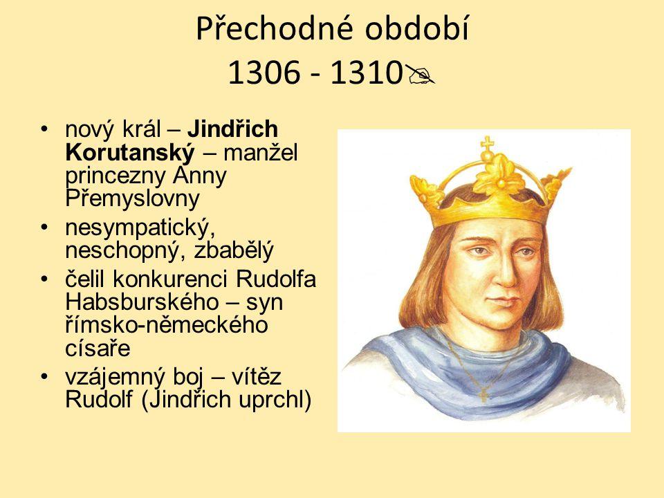 Přechodné období 1306 - 1310 nový král – Jindřich Korutanský – manžel princezny Anny Přemyslovny. nesympatický, neschopný, zbabělý.