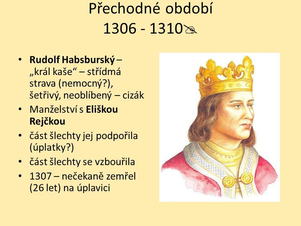"""Přechodné období 1306 - 1310 Rudolf Habsburský – """"král kaše – střídmá strava (nemocný ), šetřivý, neoblíbený – cizák."""