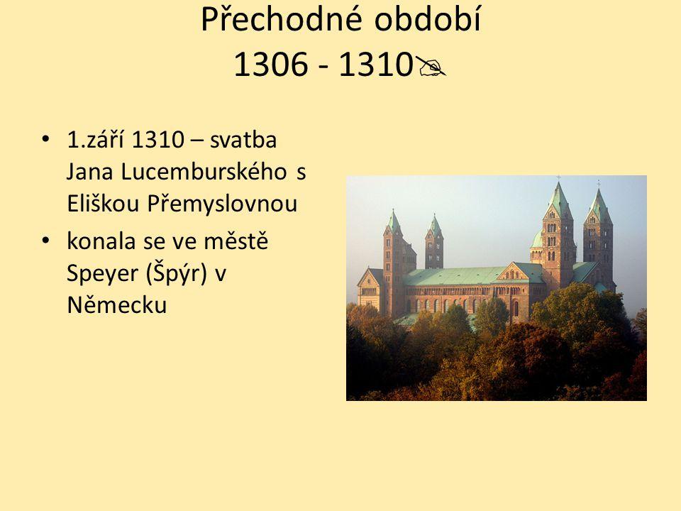 Přechodné období 1306 - 1310 1.září 1310 – svatba Jana Lucemburského s Eliškou Přemyslovnou.