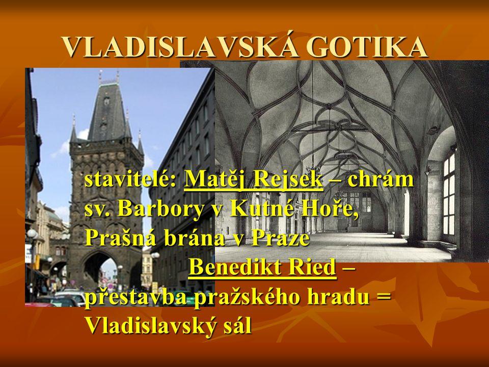 VLADISLAVSKÁ GOTIKA stavitelé: Matěj Rejsek – chrám sv. Barbory v Kutné Hoře, Prašná brána v Praze.