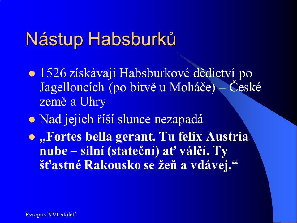 Nástup Habsburků 1526 získávají Habsburkové dědictví po Jagelloncích (po bitvě u Moháče) – České země a Uhry.