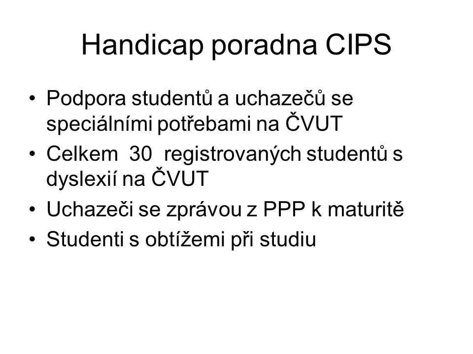 Handicap poradna CIPS Podpora studentů a uchazečů se speciálními potřebami na ČVUT. Celkem 30 registrovaných studentů s dyslexií na ČVUT.