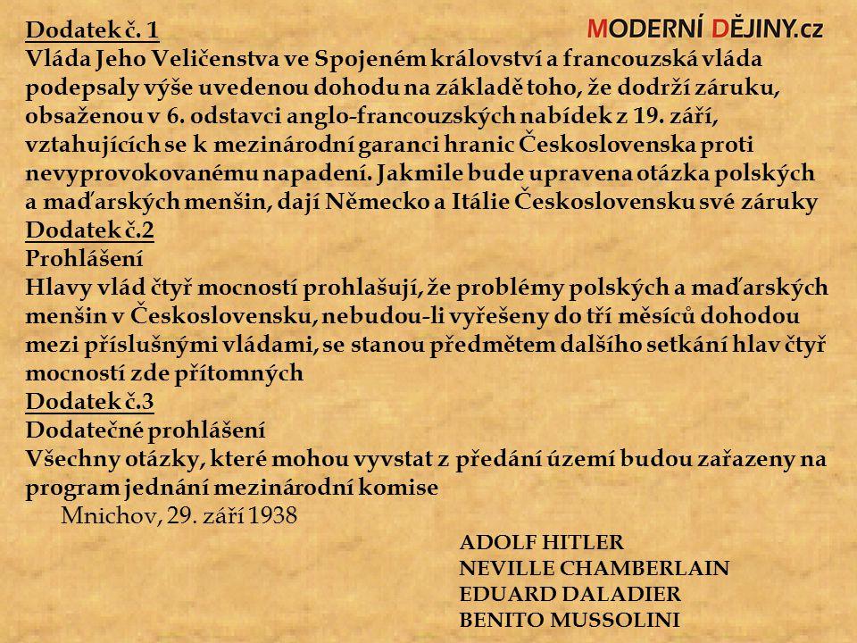 Dodatek č. 1 Vláda Jeho Veličenstva ve Spojeném království a francouzská vláda podepsaly výše uvedenou dohodu na základě toho, že dodrží záruku, obsaženou v 6. odstavci anglo-francouzských nabídek z 19. září, vztahujících se k mezinárodní garanci hranic Československa proti nevyprovokovanému napadení. Jakmile bude upravena otázka polských a maďarských menšin, dají Německo a Itálie Československu své záruky Dodatek č.2 Prohlášení Hlavy vlád čtyř mocností prohlašují, že problémy polských a maďarských menšin v Československu, nebudou-li vyřešeny do tří měsíců dohodou mezi příslušnými vládami, se stanou předmětem dalšího setkání hlav čtyř mocností zde přítomných
