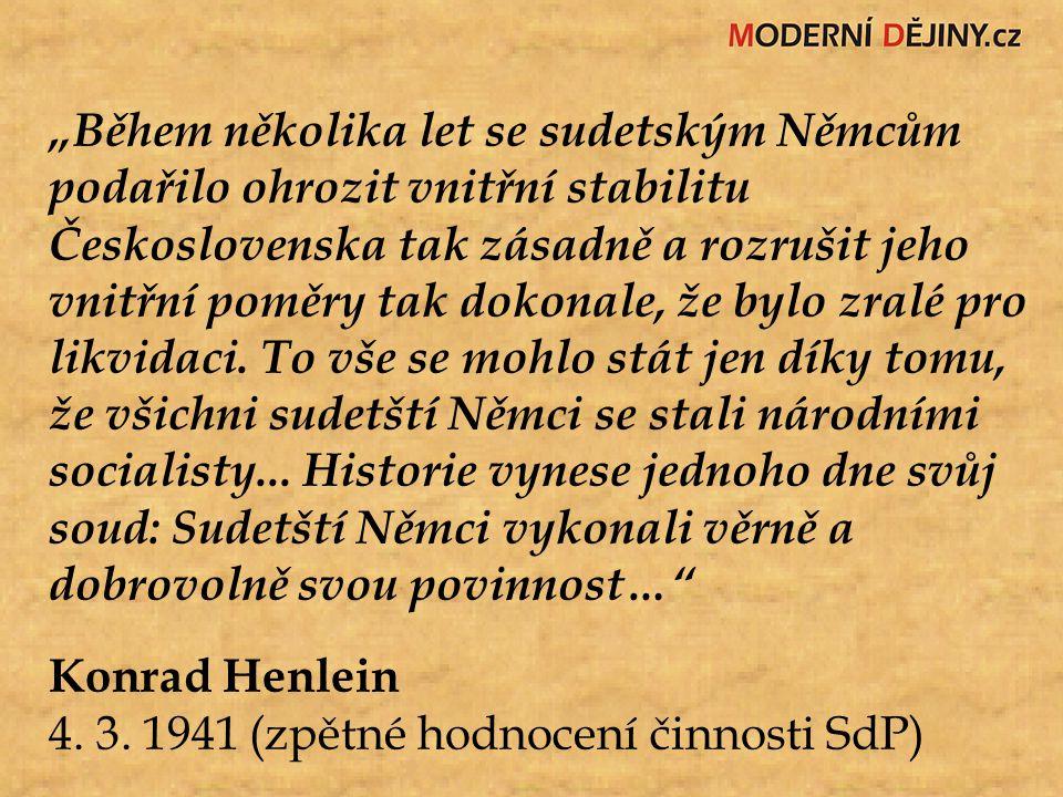 """""""Během několika let se sudetským Němcům podařilo ohrozit vnitřní stabilitu Československa tak zásadně a rozrušit jeho vnitřní poměry tak dokonale, že bylo zralé pro likvidaci. To vše se mohlo stát jen díky tomu, že všichni sudetští Němci se stali národními socialisty... Historie vynese jednoho dne svůj soud: Sudetští Němci vykonali věrně a dobrovolně svou povinnost…"""