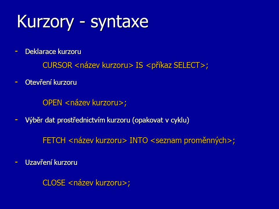 Kurzory - syntaxe Deklarace kurzoru CURSOR <název kurzoru> IS <příkaz SELECT>; Otevření kurzoru OPEN <název kurzoru>;