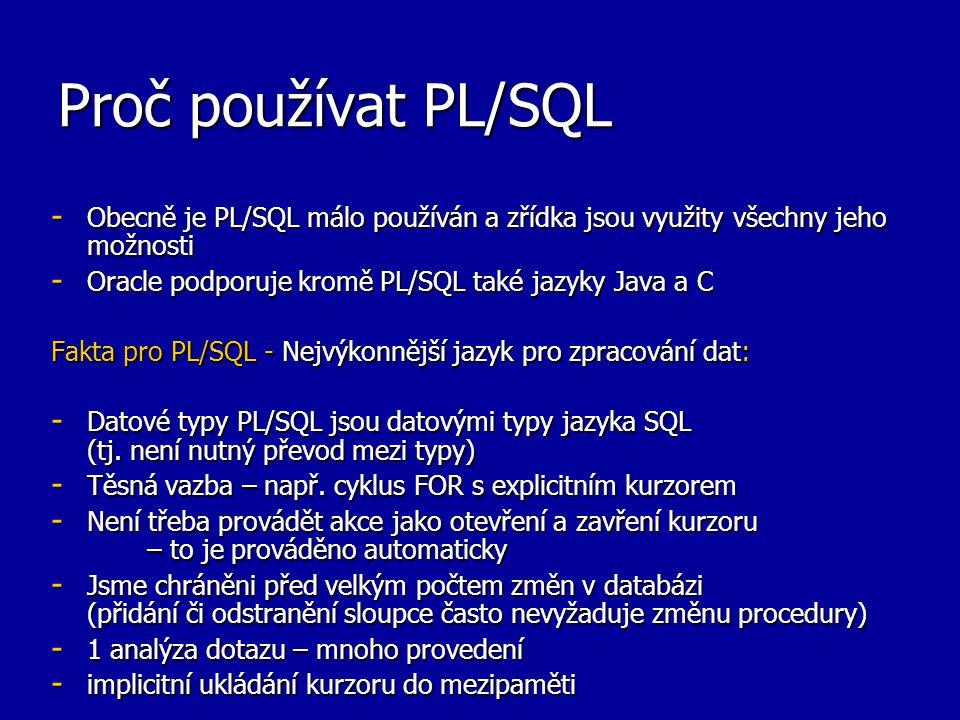 Proč používat PL/SQL Obecně je PL/SQL málo používán a zřídka jsou využity všechny jeho možnosti. Oracle podporuje kromě PL/SQL také jazyky Java a C.