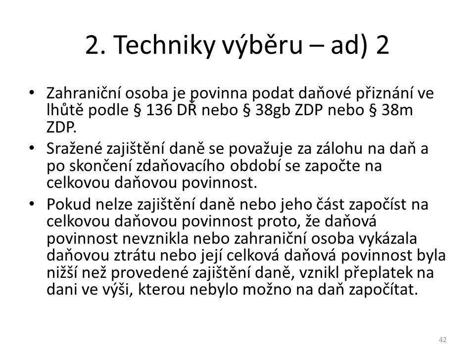2. Techniky výběru – ad) 2 Zahraniční osoba je povinna podat daňové přiznání ve lhůtě podle § 136 DŘ nebo § 38gb ZDP nebo § 38m ZDP.