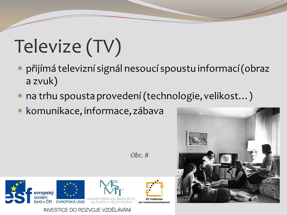 Televize (TV) přijímá televizní signál nesoucí spoustu informací (obraz a zvuk) na trhu spousta provedení (technologie, velikost…)