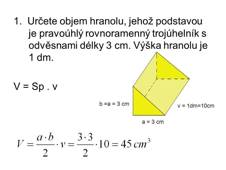 1. Určete objem hranolu, jehož podstavou je pravoúhlý rovnoramenný trojúhelník s odvěsnami délky 3 cm. Výška hranolu je 1 dm.