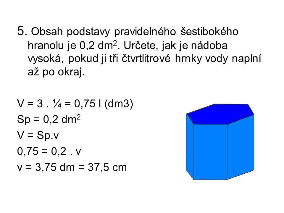 5. Obsah podstavy pravidelného šestibokého hranolu je 0,2 dm2