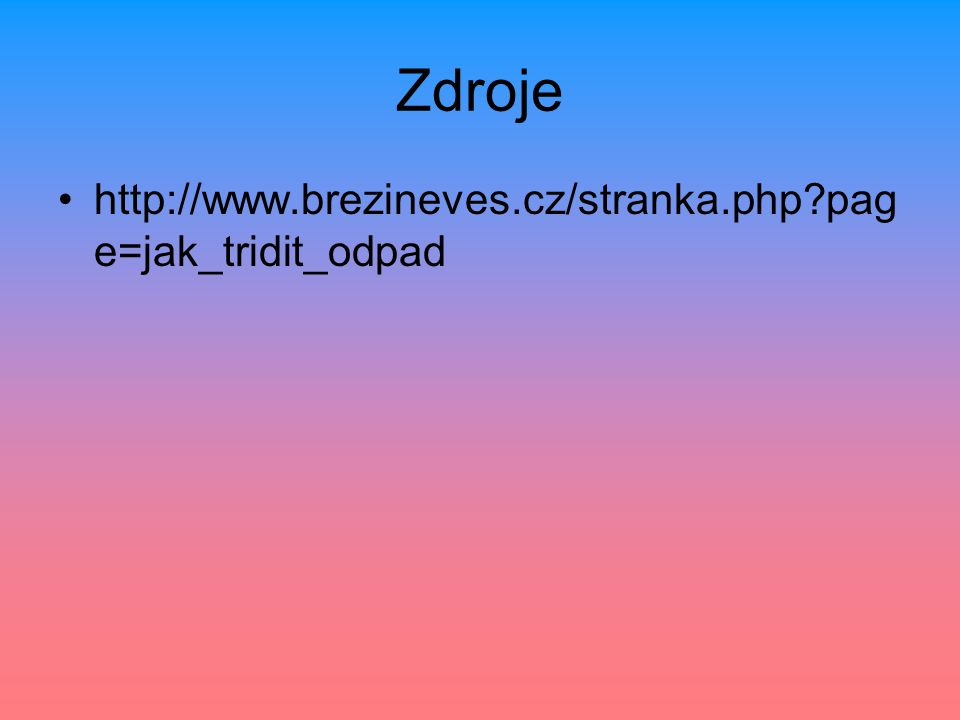 Zdroje http://www.brezineves.cz/stranka.php page=jak_tridit_odpad