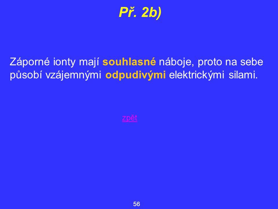 Př. 2b) Záporné ionty mají souhlasné náboje, proto na sebe působí vzájemnými odpudivými elektrickými silami.