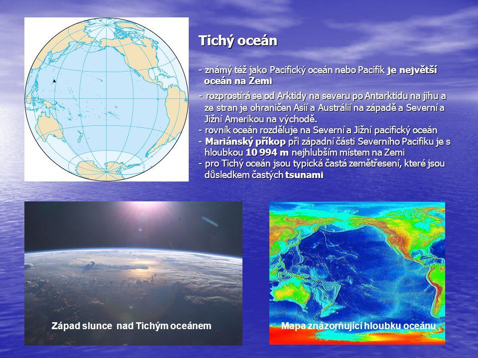 Tichý oceán - známý též jako Pacifický oceán nebo Pacifik je největší oceán na Zemi - rozprostírá se od Arktidy na severu po Antarktidu na jihu a ze stran je ohraničen Asií a Austrálií na západě a Severní a Jižní Amerikou na východě. - rovník oceán rozděluje na Severní a Jižní pacifický oceán - Mariánský příkop při západní části Severního Pacifiku je s hloubkou 10 994 m nejhlubším místem na Zemi - pro Tichý oceán jsou typická častá zemětřesení, které jsou důsledkem častých tsunami