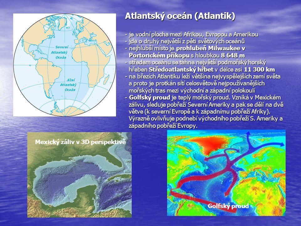 Atlantský oceán (Atlantik) - je vodní plocha mezi Afrikou, Evropou a Amerikou - jde o druhý největší z pěti světových oceánů - nejhlubší místo je prohlubeň Milwaukee v Portorickém příkopu s hloubkou 8 648 m - středem oceánu se táhne největší podmořský horský hřeben Středoatlantský hřbet v délce asi 11 300 km - na březích Atlantiku leží většina nejvyspělejších zemí světa a proto je protkán sítí celosvětově nejpoužívanějších mořských tras mezi východní a západní polokoulí - Golfský proud je teplý mořský proud. Vzniká v Mexickém zálivu, sleduje pobřeží Severní Ameriky a pak se dělí na dvě větve (k severní Evropě a k západnímu pobřeží Afriky). Výrazně ovlivňuje podnebí východního pobřeží S. Ameriky a západního pobřeží Evropy.