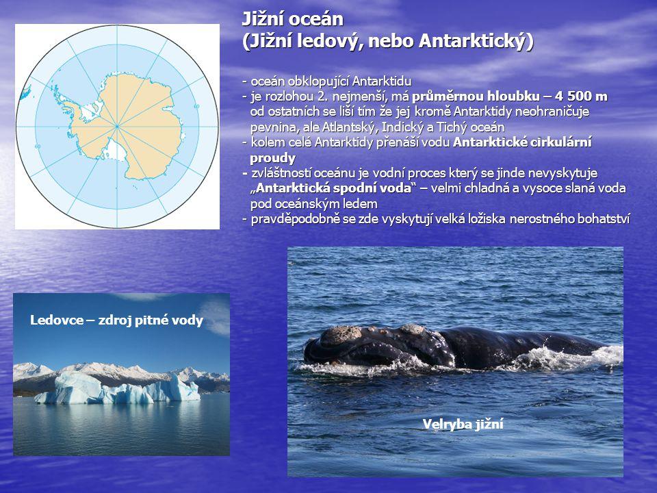 """Jižní oceán (Jižní ledový, nebo Antarktický) - oceán obklopující Antarktidu - je rozlohou 2. nejmenší, má průměrnou hloubku – 4 500 m od ostatních se liší tím že jej kromě Antarktidy neohraničuje pevnina, ale Atlantský, Indický a Tichý oceán - kolem celé Antarktidy přenáší vodu Antarktické cirkulární proudy - zvláštností oceánu je vodní proces který se jinde nevyskytuje """"Antarktická spodní voda – velmi chladná a vysoce slaná voda pod oceánským ledem - pravděpodobně se zde vyskytují velká ložiska nerostného bohatství"""