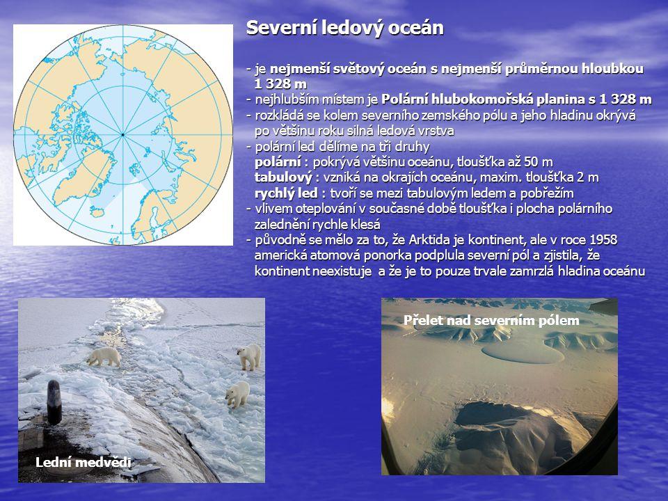Severní ledový oceán - je nejmenší světový oceán s nejmenší průměrnou hloubkou 1 328 m - nejhlubším místem je Polární hlubokomořská planina s 1 328 m - rozkládá se kolem severního zemského pólu a jeho hladinu okrývá po většinu roku silná ledová vrstva - polární led dělíme na tři druhy polární : pokrývá většinu oceánu, tloušťka až 50 m tabulový : vzniká na okrajích oceánu, maxim. tloušťka 2 m rychlý led : tvoří se mezi tabulovým ledem a pobřežím - vlivem oteplování v současné době tloušťka i plocha polárního zalednění rychle klesá - původně se mělo za to, že Arktida je kontinent, ale v roce 1958 americká atomová ponorka podplula severní pól a zjistila, že kontinent neexistuje a že je to pouze trvale zamrzlá hladina oceánu