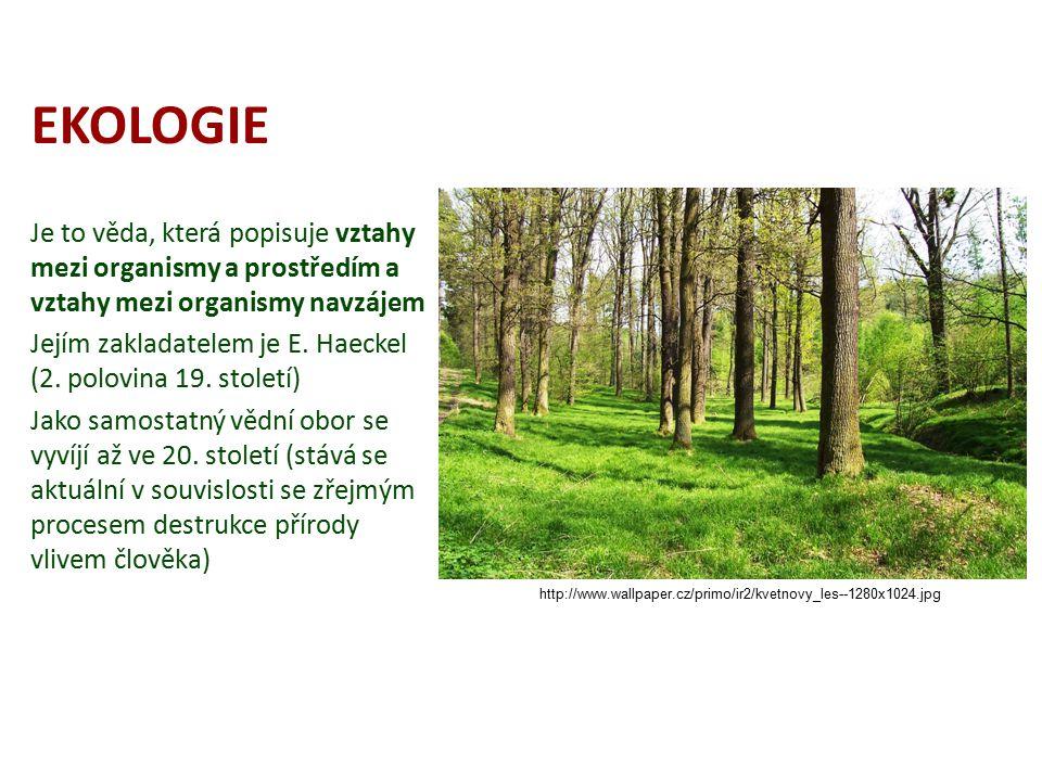 EKOLOGIE Je to věda, která popisuje vztahy mezi organismy a prostředím a vztahy mezi organismy navzájem.