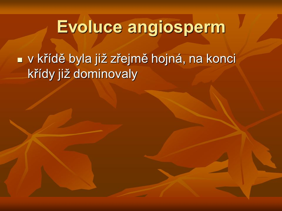 Evoluce angiosperm v křídě byla již zřejmě hojná, na konci křídy již dominovaly