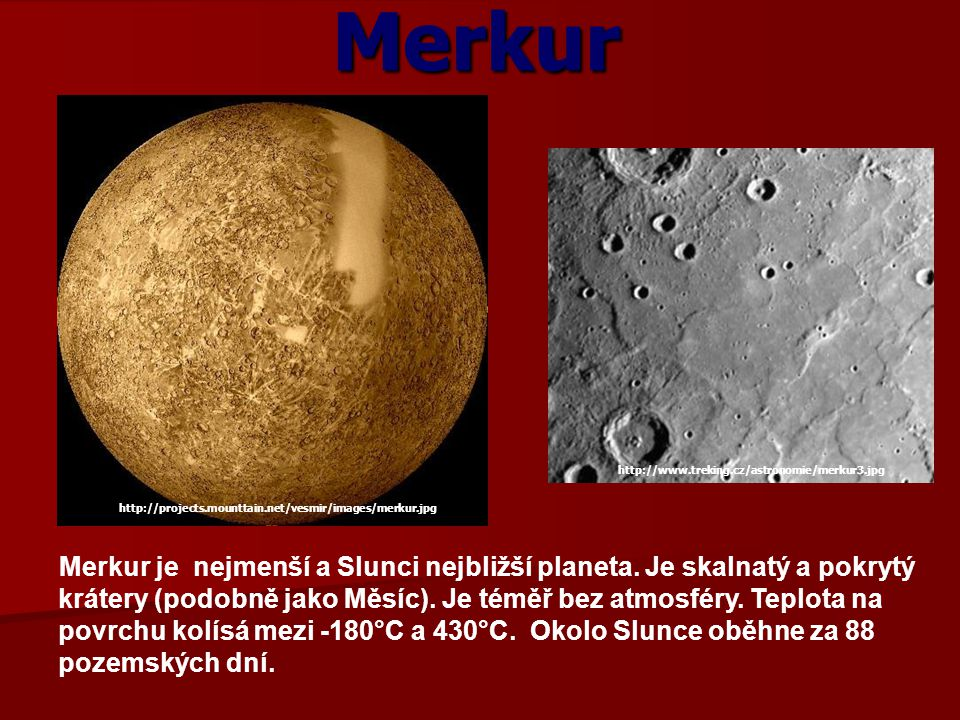 Merkur http://www.treking.cz/astronomie/merkur3.jpg. http://projects.mounttain.net/vesmir/images/merkur.jpg.