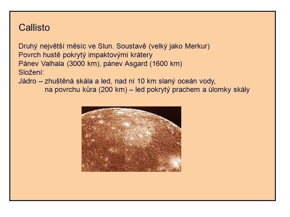 Callisto Druhý největší měsíc ve Slun. Soustavě (velký jako Merkur) Povrch hustě pokrytý impaktovými krátery.